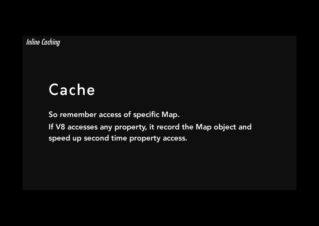 Cache So remember access of specific Map. If V8...