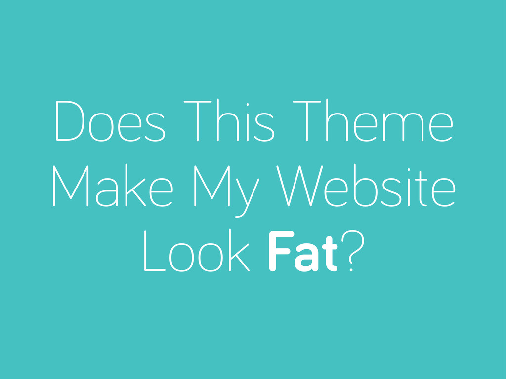 Does This Theme Make My Website Look Fat?