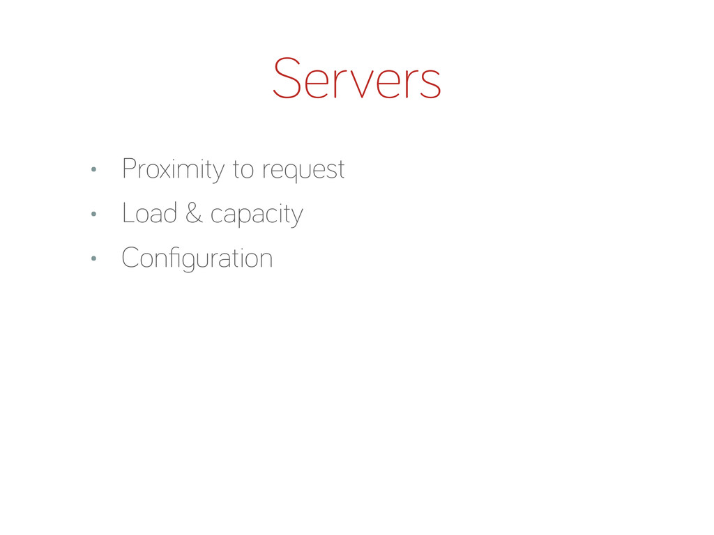 Servers • Proximity to request • Load & capacit...
