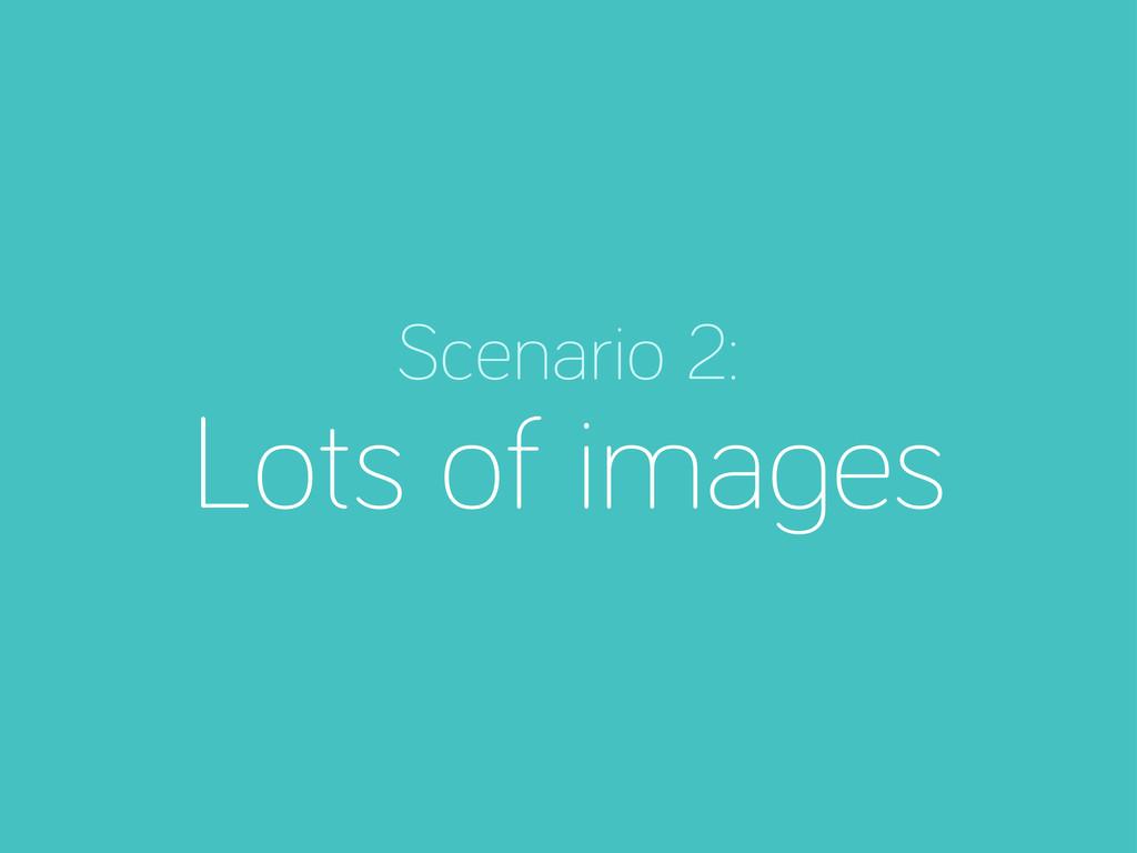 Scenario 2: Lots of ima es
