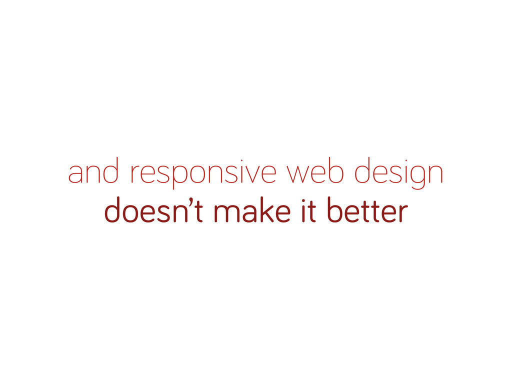 and responsive web desi n doesn't make it better