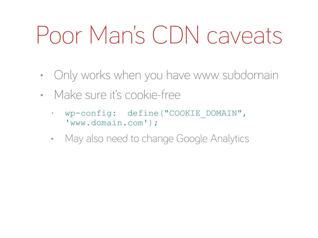 Poor Man's CDN caveats • Only works when you ha...