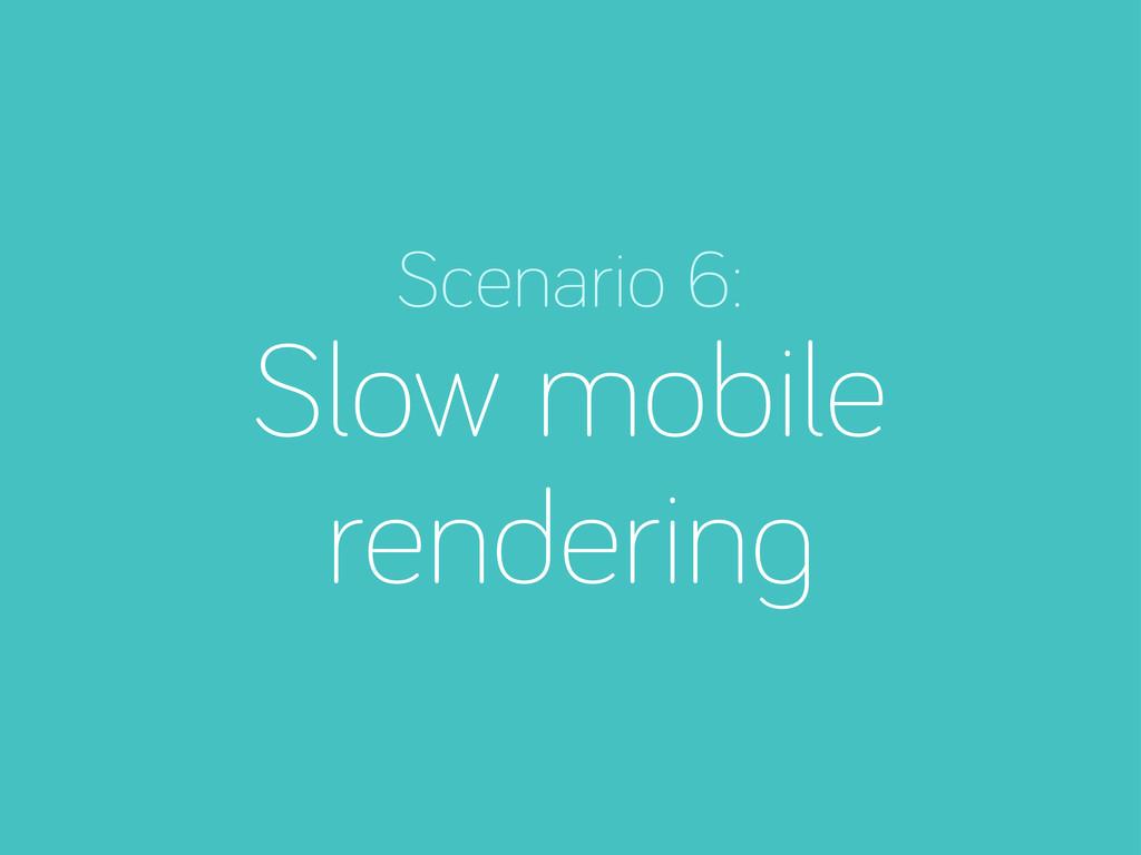Scenario 6: Slow mobile renderin