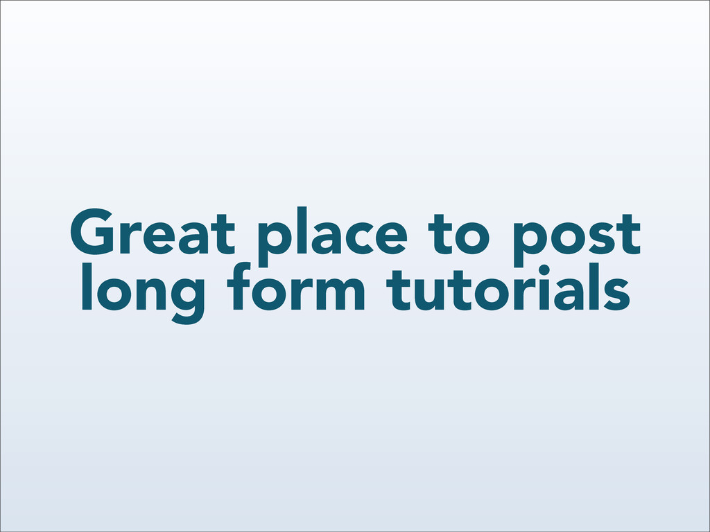 Great place to post long form tutorials