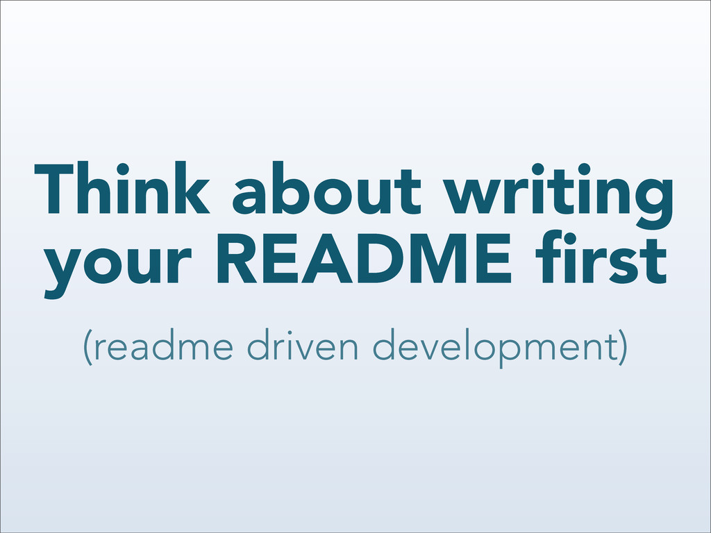 Think about writing your README first (readme dr...