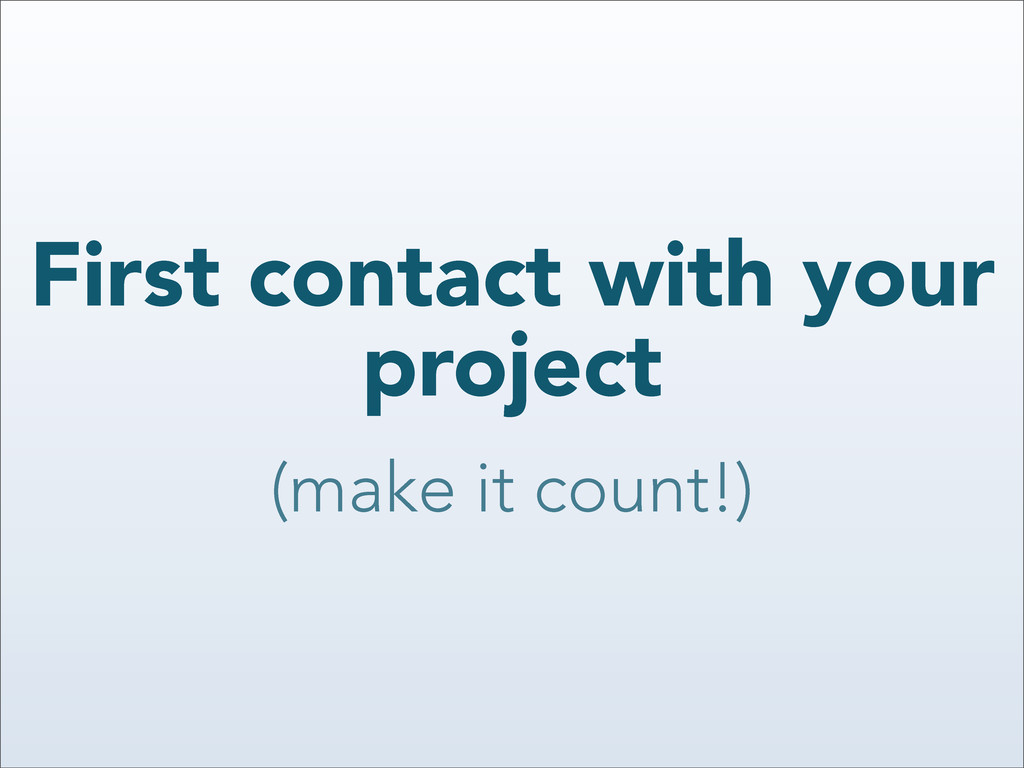 First contact with your project (make it count!)
