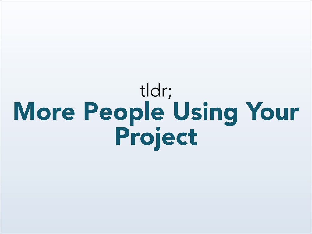 tldr; More People Using Your Project