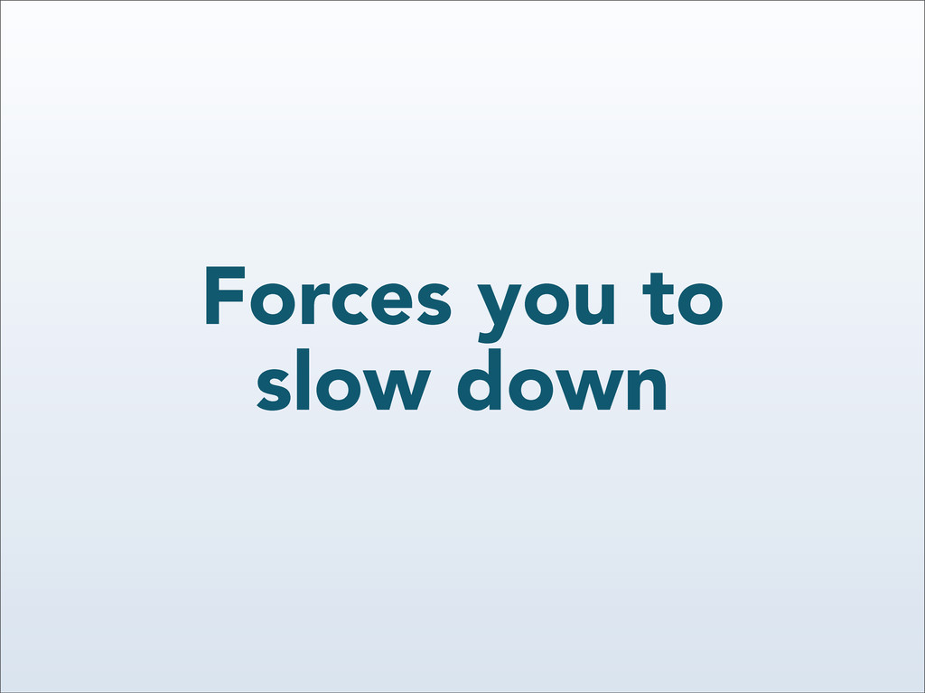 Forces you to slow down