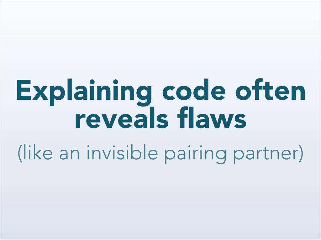 Explaining code often reveals flaws (like an inv...