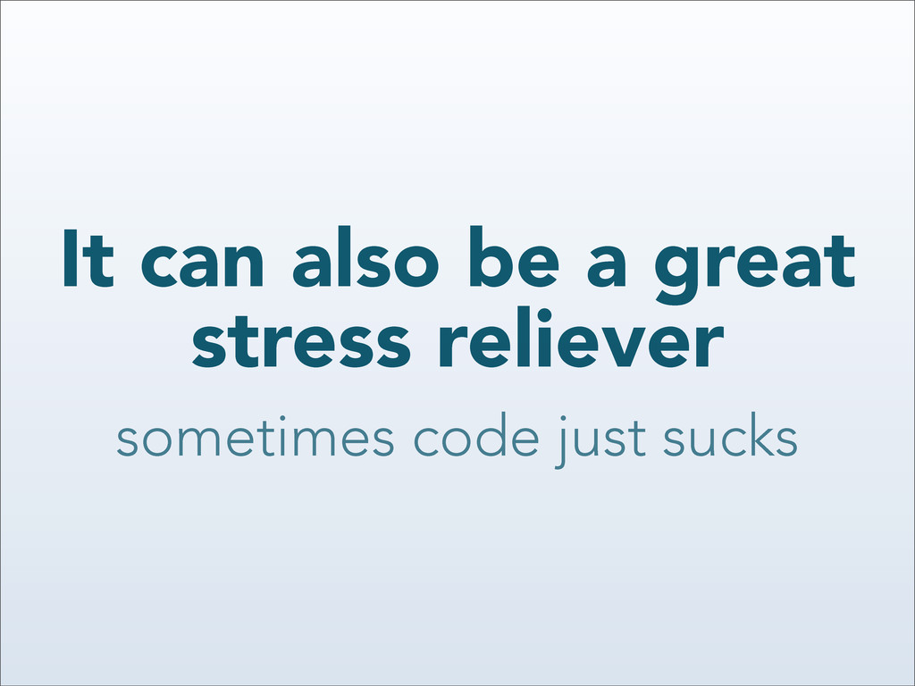 It can also be a great stress reliever sometime...