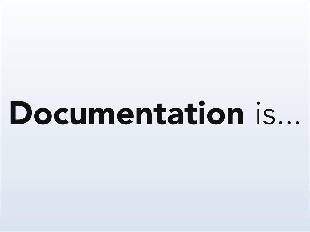 Documentation is...