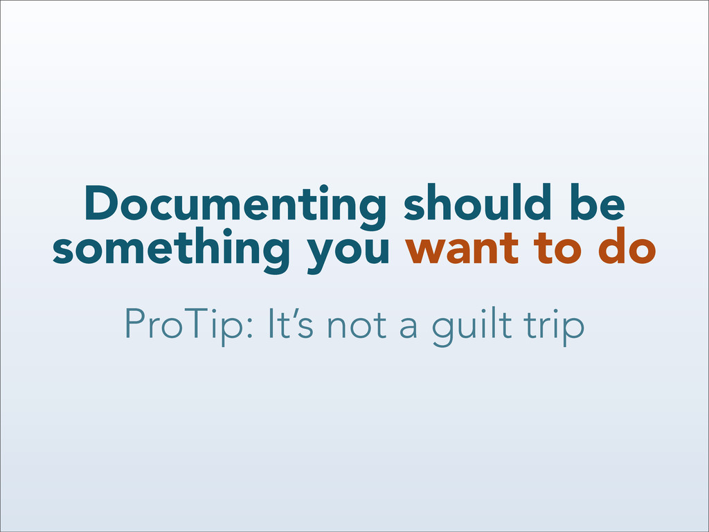 Documenting should be something you want to do ...