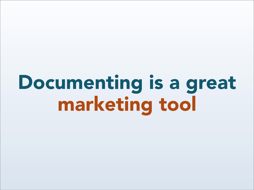 Documenting is a great marketing tool