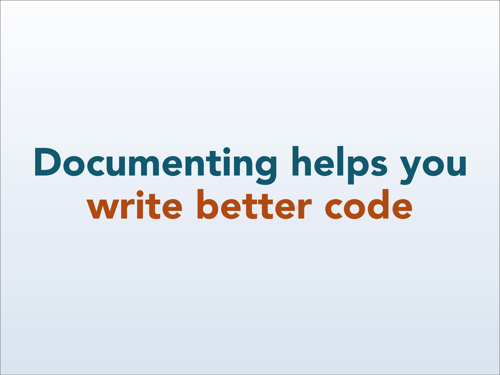 Documenting helps you write better code