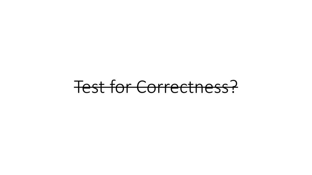 Test for Correctness?