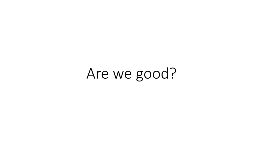 Are we good?