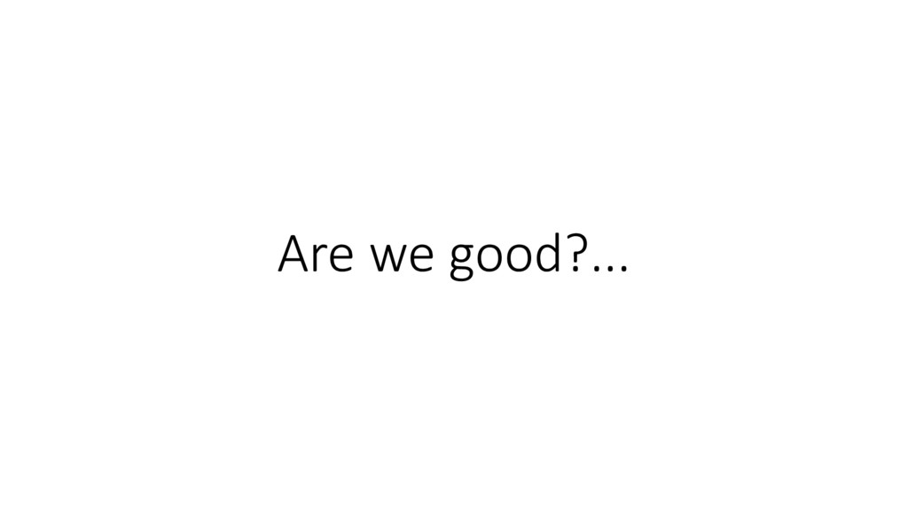 Are we good?...