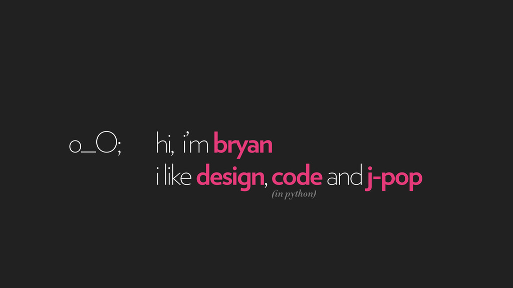 hi, i'm bryan o_O; i like design, code and j-po...