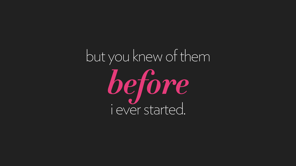 but you knew of them before i ever started.