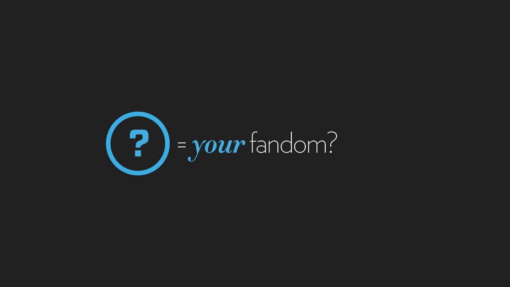 = your fandom? ?