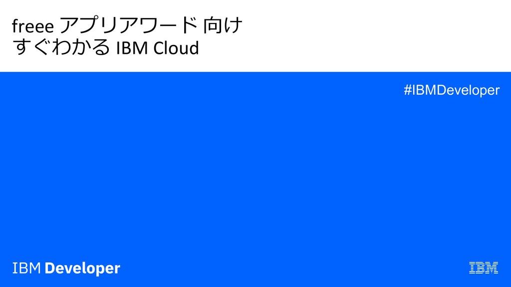 freee アプリアワード 向け すぐわかる IBM Cloud #IBMDeveloper