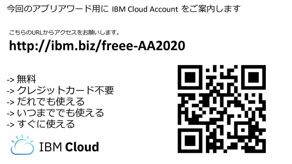 今回のアプリアワード⽤に IBM Cloud Account をご案内します -> 無料 ->...
