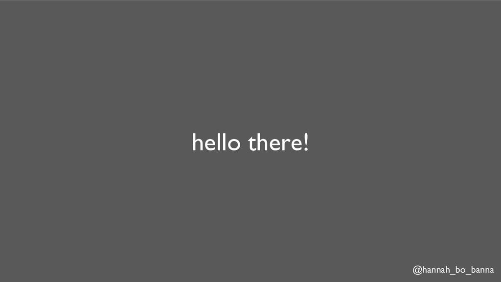 @hannah_bo_banna hello there!