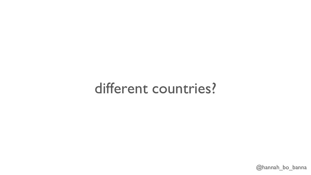 @hannah_bo_banna different countries?