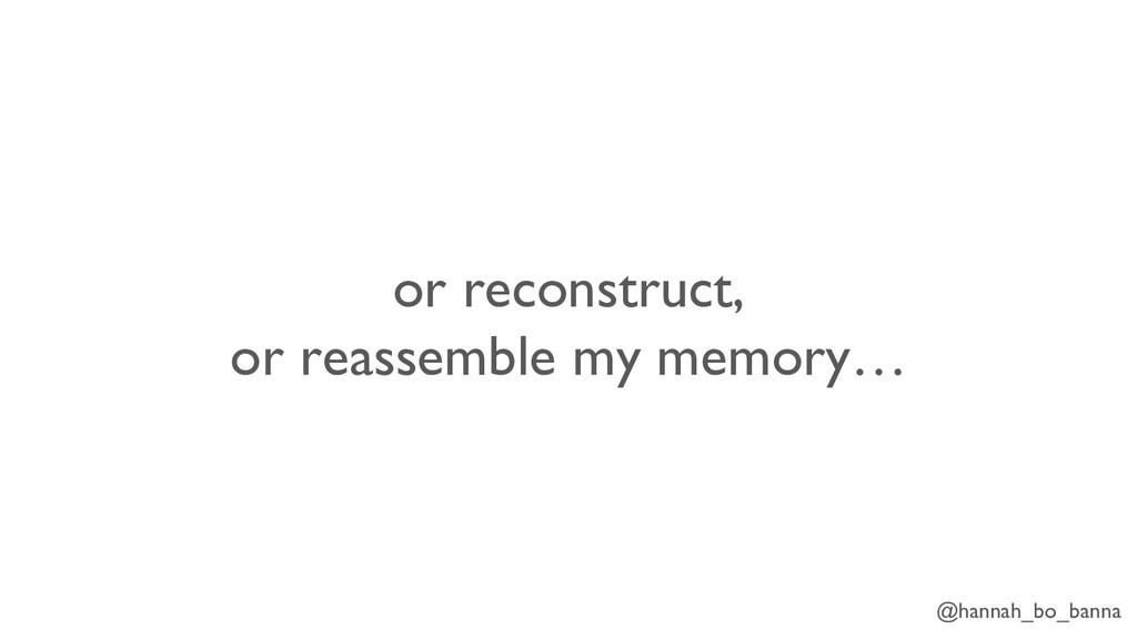 @hannah_bo_banna or reconstruct, or reassemble ...