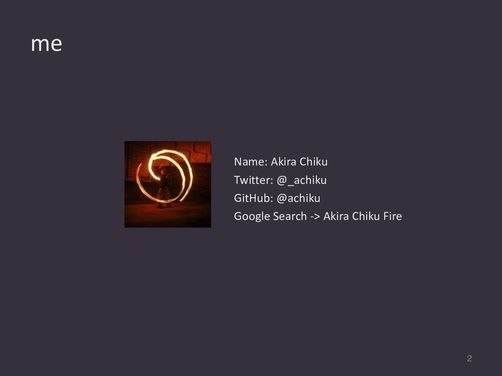 me 2 Name: Akira Chiku Twitter: @_achiku GitHub...
