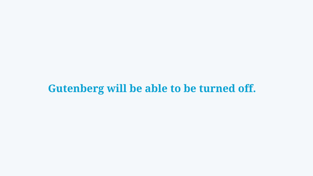 Gutenberg will be able to be turned off.