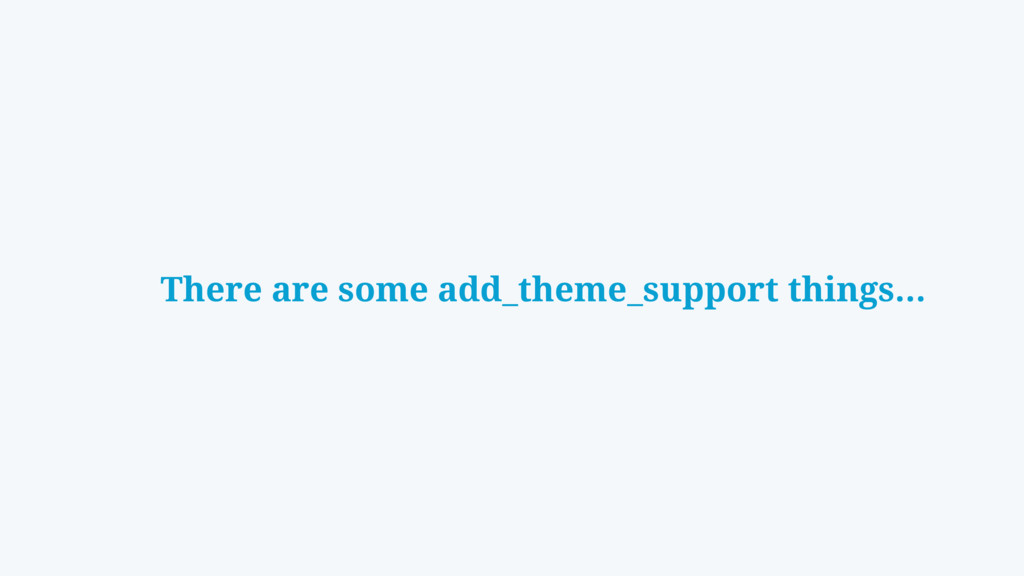 There are some add_theme_support things…