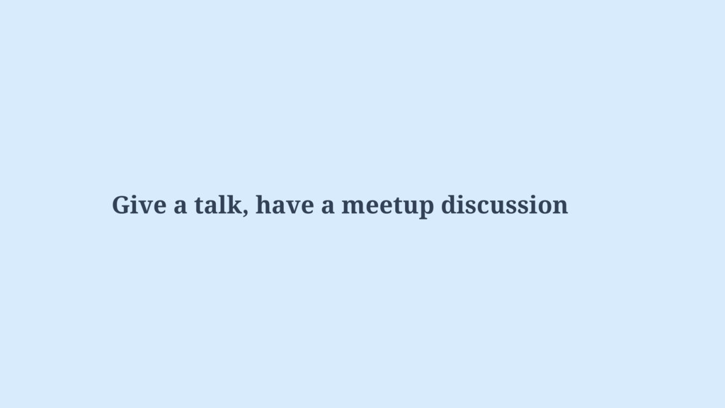 Give a talk, have a meetup discussion