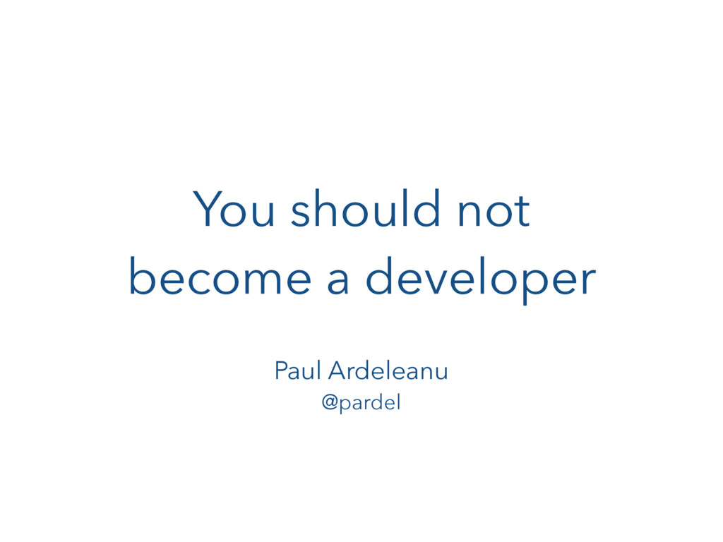 You should not become a developer Paul Ardelean...
