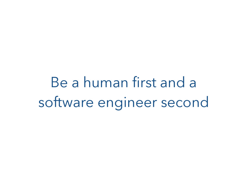 Be a human first and a software engineer second