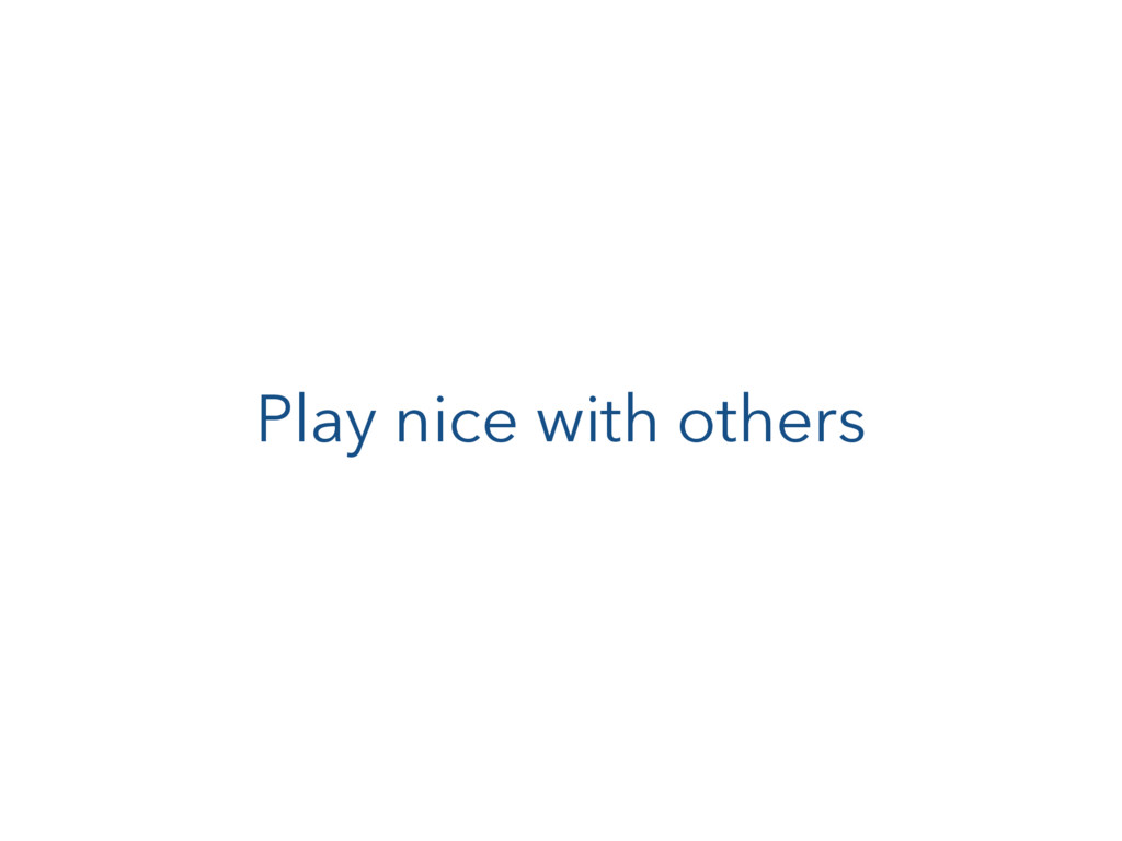 Play nice with others
