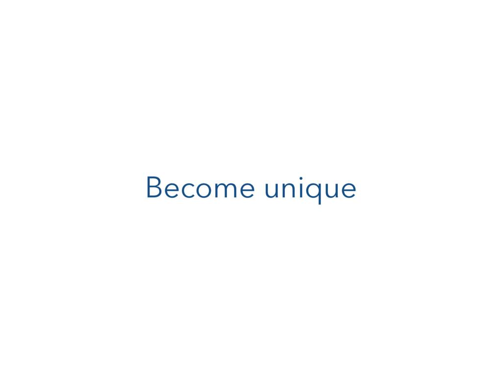 Become unique