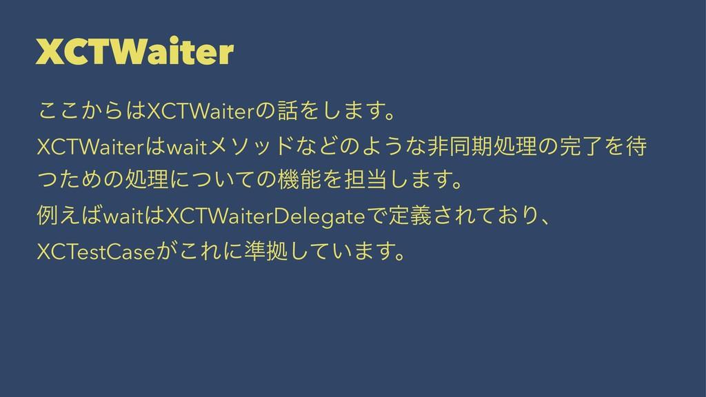XCTWaiter ͔͜͜ΒXCTWaiterͷΛ͠·͢ɻ XCTWaiterwaitϝ...
