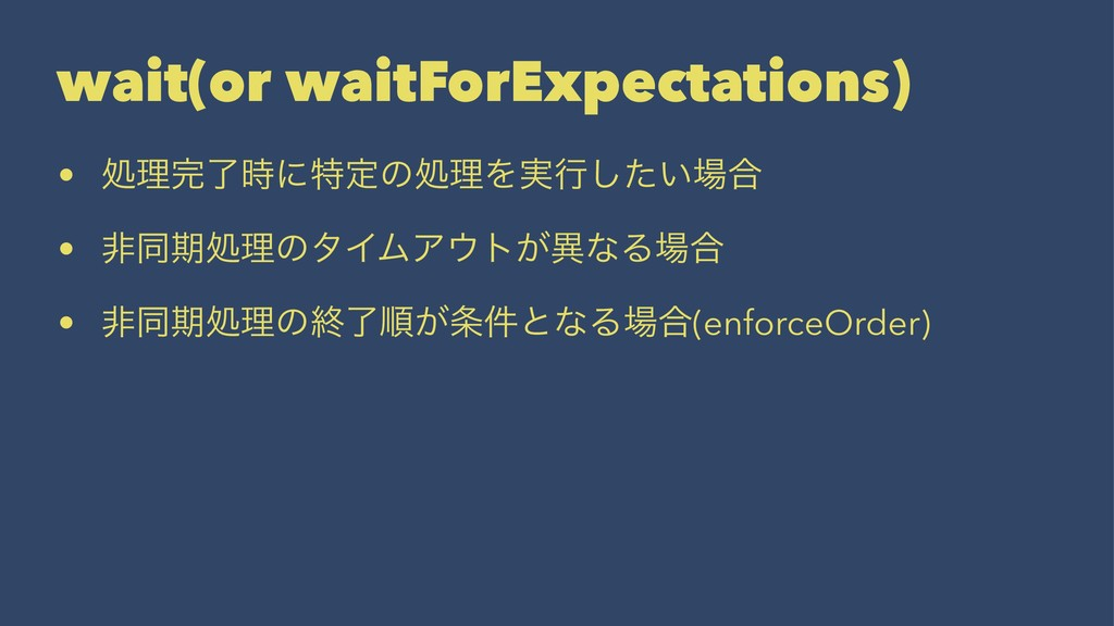 wait(or waitForExpectations) • ॲཧ׬ྃ࣌ʹಛఆͷॲཧΛ࣮ߦͨ͠...