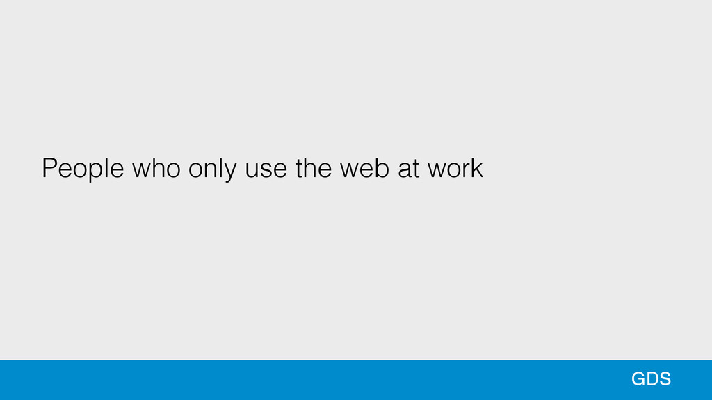 34 34 GDS People who only use the web at work