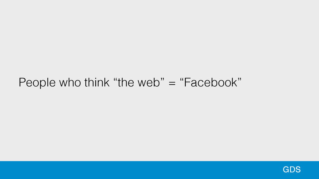 "36 GDS People who think ""the web"" = ""Facebook"""