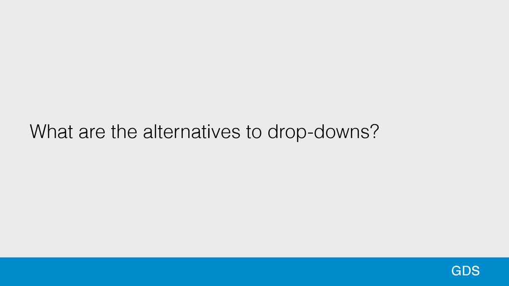 69 GDS What are the alternatives to drop-downs?