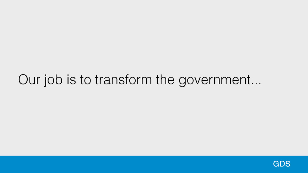 Our job is to transform the government... GDS