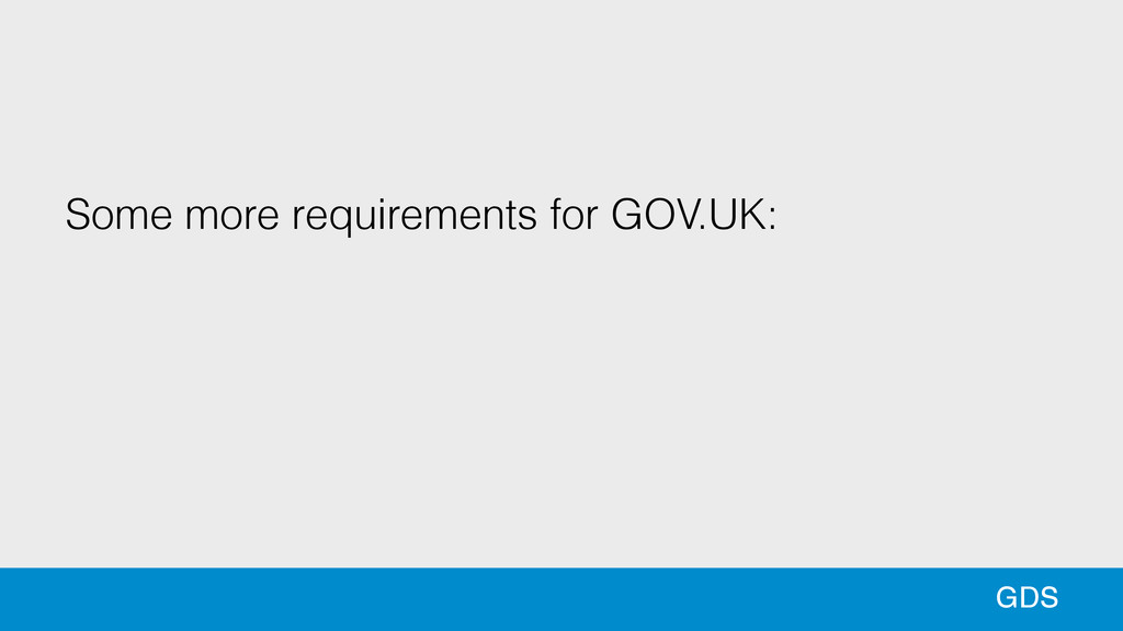 88 GDS Some more requirements for GOV.UK: ! !
