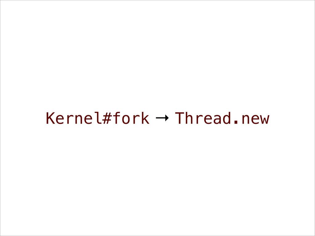 Kernel#fork → Thread.new