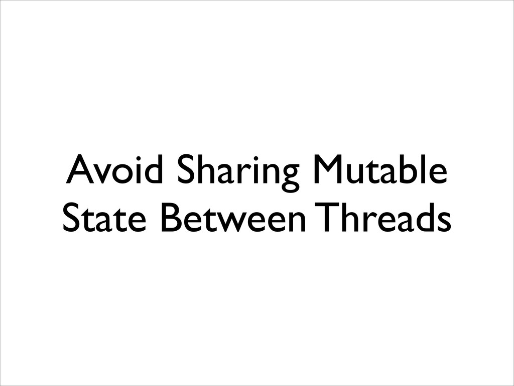 Avoid Sharing Mutable State Between Threads