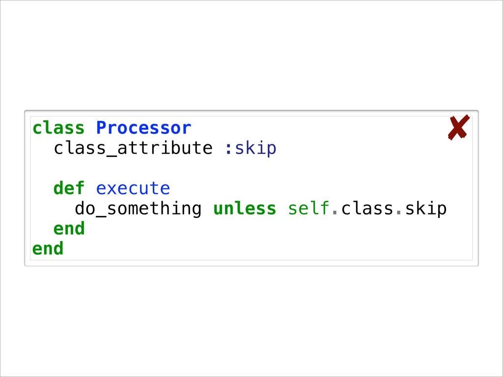 class Processor class_attribute :skip ! def exe...