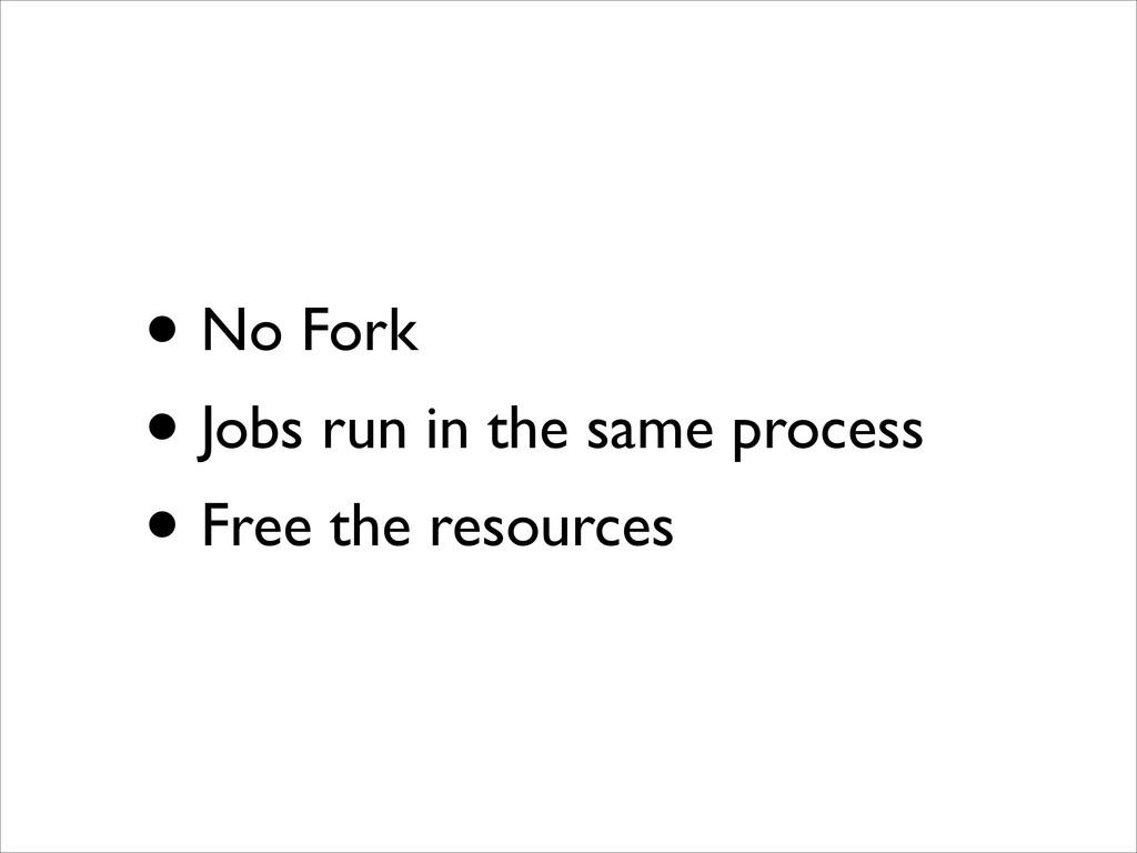 • No Fork  • Jobs run in the same process  ...