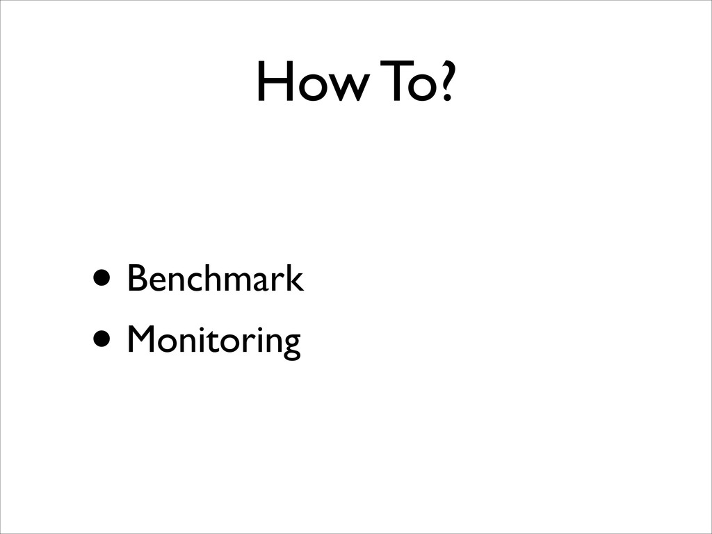 How To? • Benchmark  • Monitoring