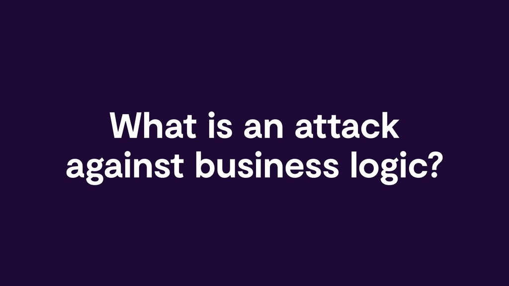 What is an attack against business logic?